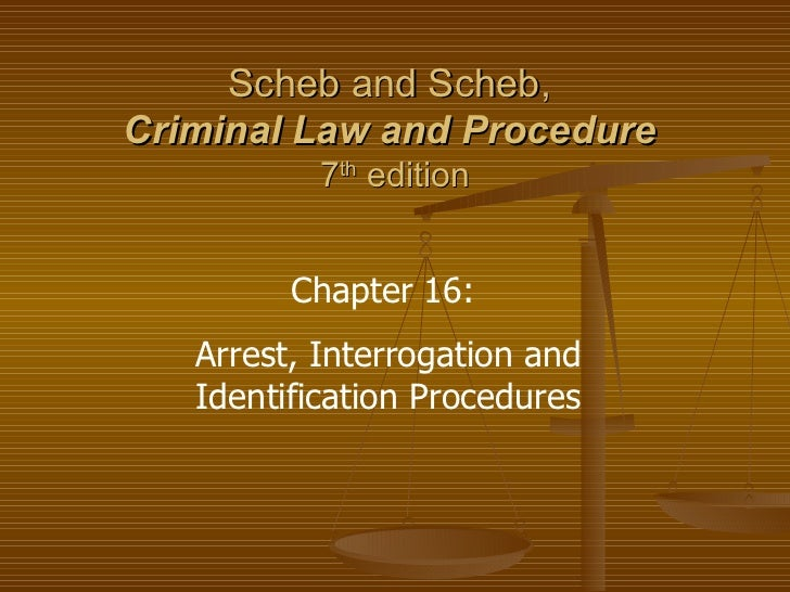 Scheb and Scheb,  Criminal Law and Procedure   7 th  edition Chapter 16:  Arrest, Interrogation and Identification Procedu...