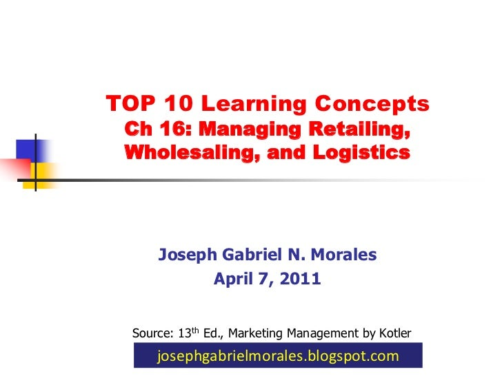 TOP 10 Learning Concepts Ch 16: Managing Retailing,Wholesaling, and Logistics<br />Joseph Gabriel N. Morales<br />April 7,...