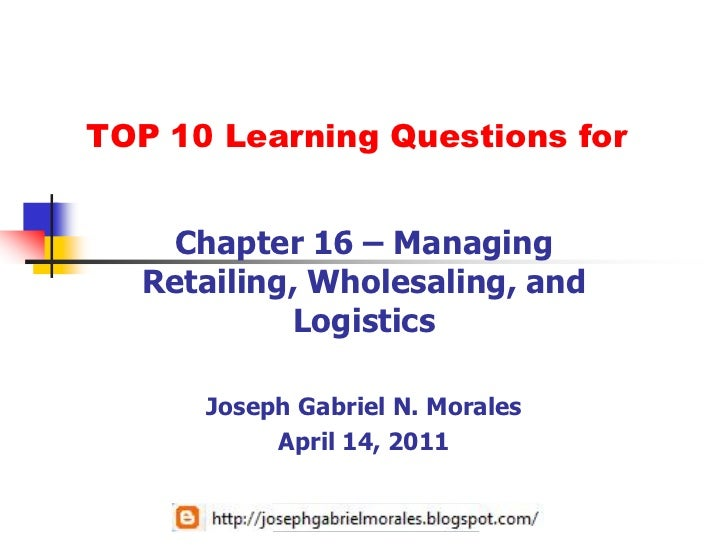 TOP 10 Learning Questions for   Chapter 16 – Managing  Retailing, Wholesaling, and            Logistics      Joseph Gabrie...