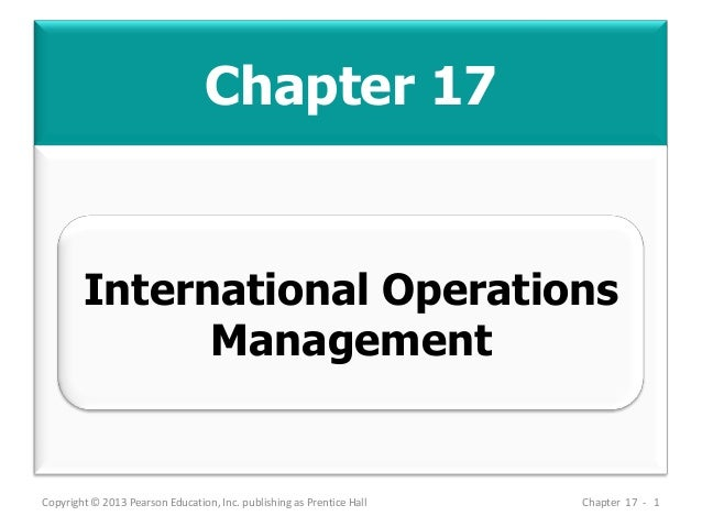 Chapter 17 Copyright © 2013 Pearson Education, Inc. publishing as Prentice Hall Chapter 17 - 1 International Operations Ma...