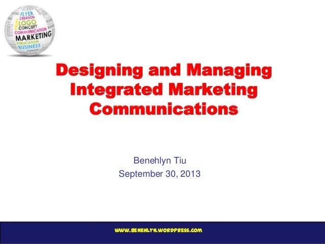 www.benehlyn.wordpress.com Designing and Managing Integrated Marketing Communications Benehlyn Tiu September 30, 2013