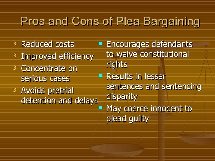 pros and cons of plea bargaining essay The pros and cons of plea bargaining in this 10 page paper, the writer discusses the pros and cons of plea bargaining listing specific cases where plea bargaining was used to illustrate points being made.
