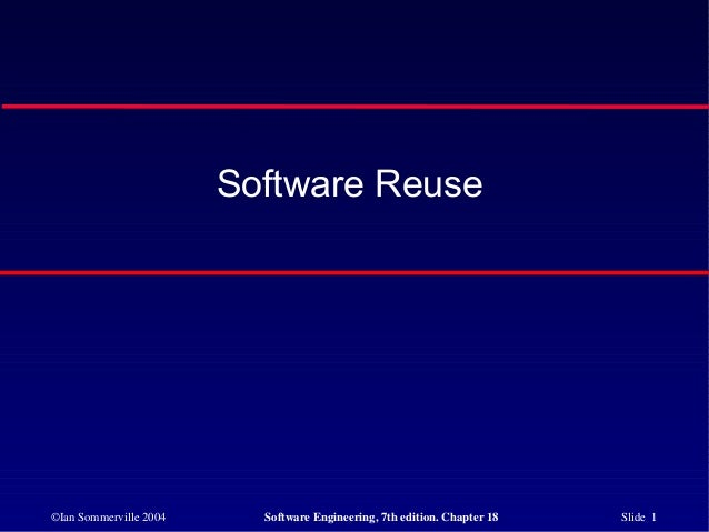 ©Ian Sommerville 2004 Software Engineering, 7th edition. Chapter 18 Slide 1 Software Reuse