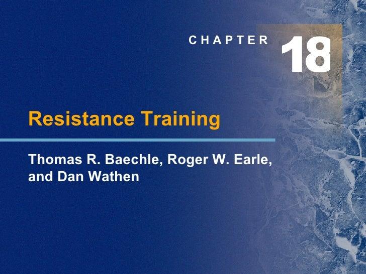 C H A P T E R Resistance Training Thomas R. Baechle, Roger W. Earle,  and Dan Wathen 1 8