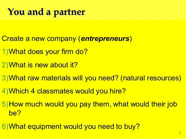 You and a partner Create a new company (entrepreneurs) 1)What does your firm do? 2)What is new about it? 3)What raw materi...