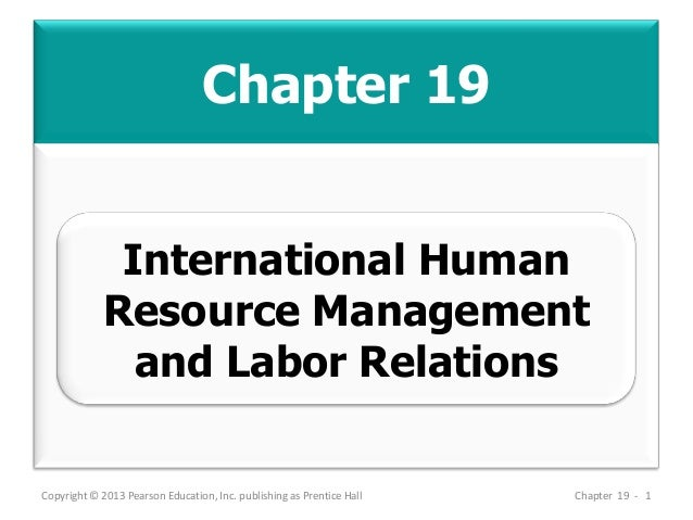 Chapter 19 Copyright © 2013 Pearson Education, Inc. publishing as Prentice Hall Chapter 19 - 1 International Human Resourc...