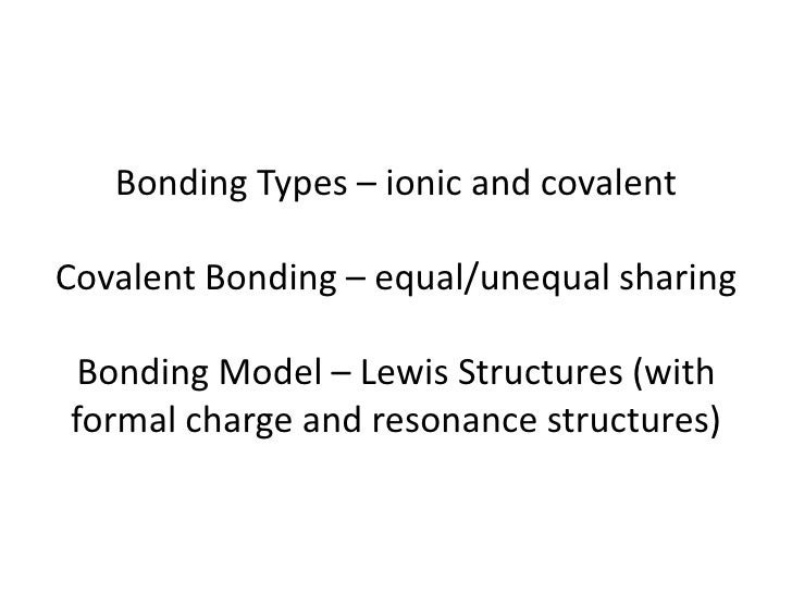 Bonding Types – ionic and covalentCovalent Bonding – equal/unequal sharing Bonding Model – Lewis Structures (withformal ch...