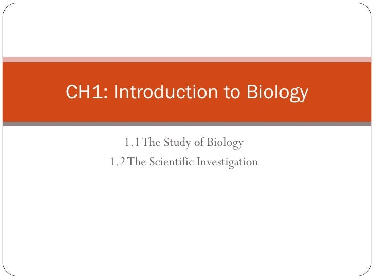 1.1 The Study of Biology 1.2 The Scientific Investigation CH1: Introduction to Biology