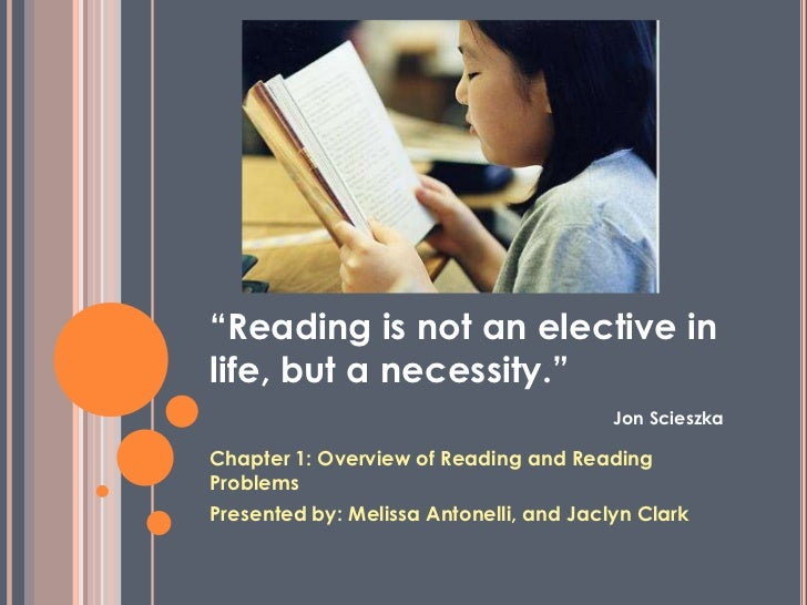 """Reading is not an elective in life, but a necessity.""Jon Scieszka<br />Chapter 1: Overview of Reading and Reading Problem..."