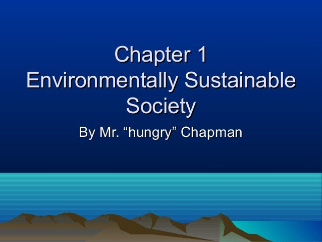 "Chapter 1Chapter 1Environmentally SustainableEnvironmentally SustainableSocietySocietyBy Mr. ""hungry"" ChapmanBy Mr. ""hungr..."