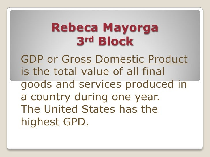 Rebeca Mayorga         3rd Block GDP or Gross Domestic Product is the total value of all final goods and services produced...