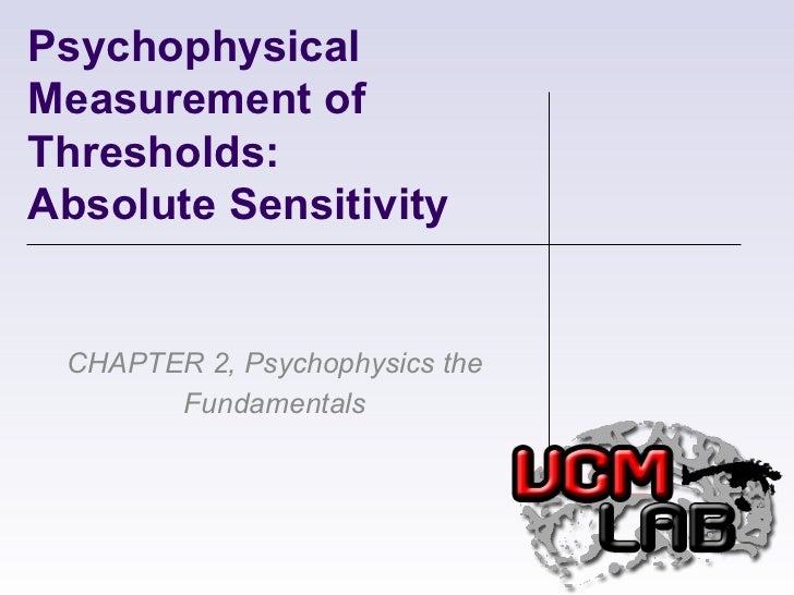 Psychophysical Measurement of Thresholds:  Absolute Sensitivity CHAPTER 2, Psychophysics the Fundamentals