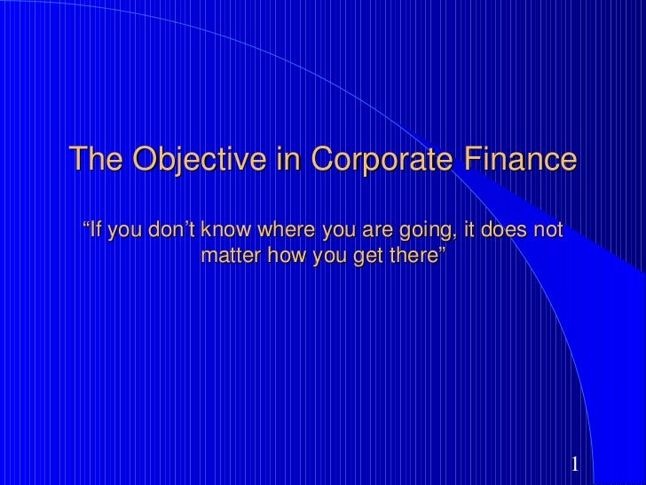"""The Objective in Corporate Finance""""If you don't know where you are going, it does not              matter how you get ther..."""