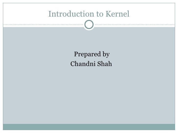 Introduction to Kernel       Prepared by      Chandni Shah