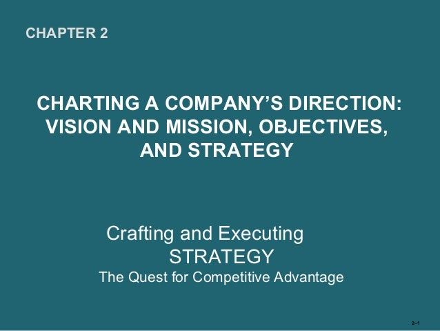 CHAPTER 2 CHARTING A COMPANY'S DIRECTION:  VISION AND MISSION, OBJECTIVES,           AND STRATEGY        Crafting and Exec...