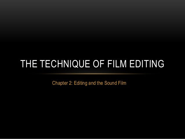 Chapter 2: Editing and the Sound Film THE TECHNIQUE OF FILM EDITING