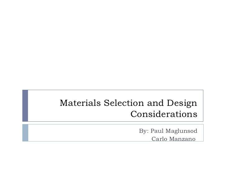 Materials Selection and Design Considerations By: Paul Maglunsod Carlo Manzano