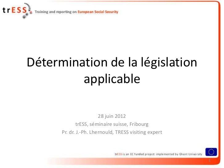 Détermination de la législation         applicable                        28 juin 2012              trESS, séminaire suiss...