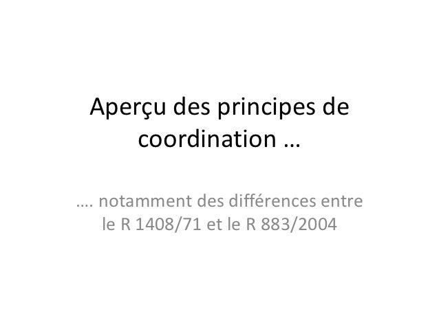 Aperçu des principes de     coordination ……. notamment des différences entre   le R 1408/71 et le R 883/2004