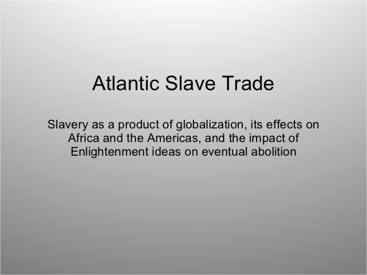 Atlantic Slave Trade Slavery as a product of globalization, its effects on Africa and the Americas, and the impact of Enli...