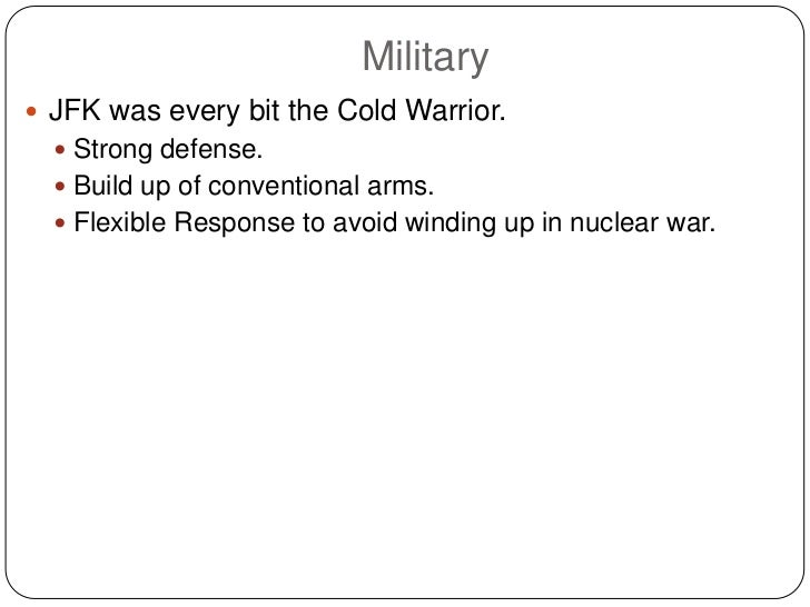 Military JFK was every bit the Cold Warrior.   Strong defense.   Build up of conventional arms.   Flexible Response to...