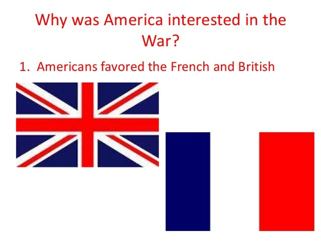 Why was America interested in the War? 1. Americans favored the French and British