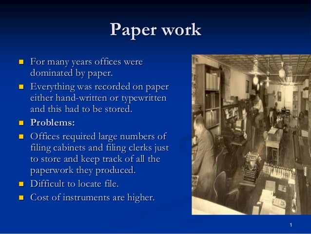 1 Paper work  For many years offices were dominated by paper.  Everything was recorded on paper either hand-written or t...