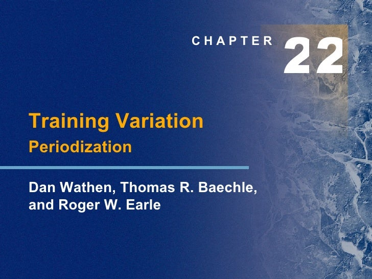 C H A P T E R Training Variation Periodization Dan Wathen, Thomas R. Baechle,  and Roger W. Earle 2 2