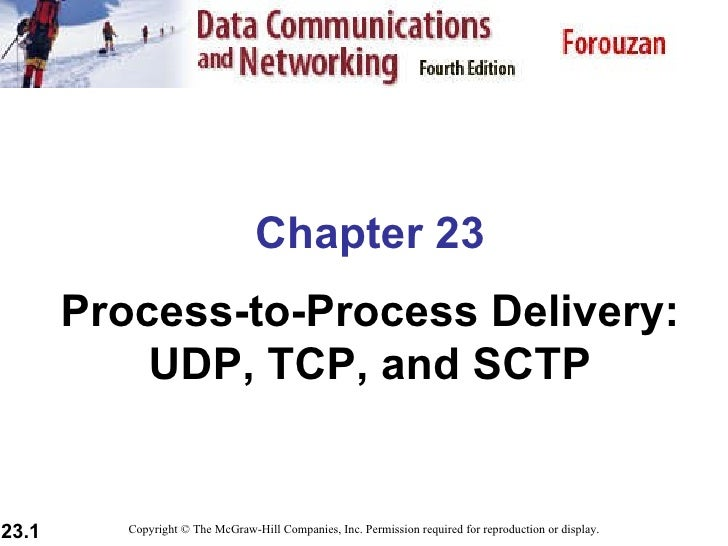 Chapter 23 Process-to-Process Delivery: UDP, TCP, and SCTP Copyright © The McGraw-Hill Companies, Inc. Permission required...