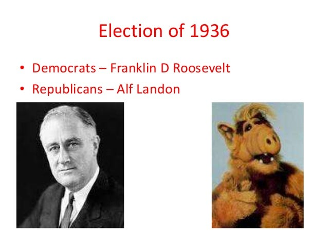 Election of 1936 • Democrats – Franklin D Roosevelt • Republicans – Alf Landon