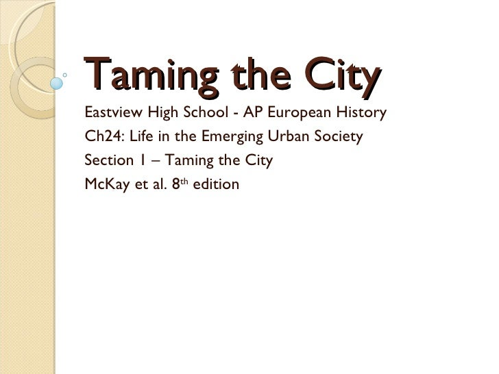 Taming the City Eastview High School - AP European History Ch24: Life in the Emerging Urban Society Section 1 – Taming the...