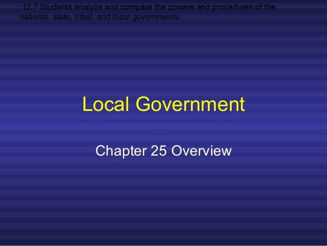 12.7 Students analyze and compare the powers and procedures of the national, state, tribal, and local governments. Local G...