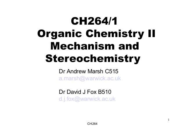 CH264 1 CH264/1 Organic Chemistry II Mechanism and Stereochemistry Dr Andrew Marsh C515 a.marsh@warwick.ac.uk Dr David J F...