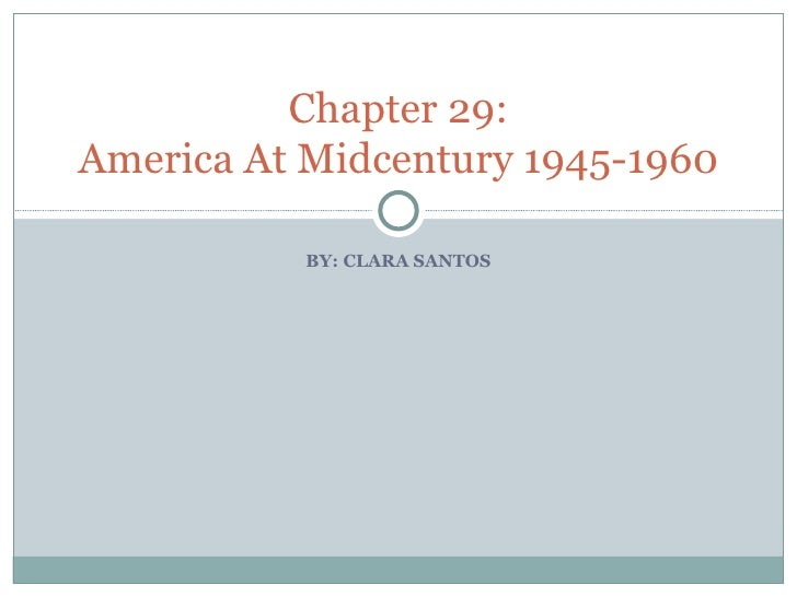 BY: CLARA SANTOS Chapter 29: America At Midcentury 1945-1960
