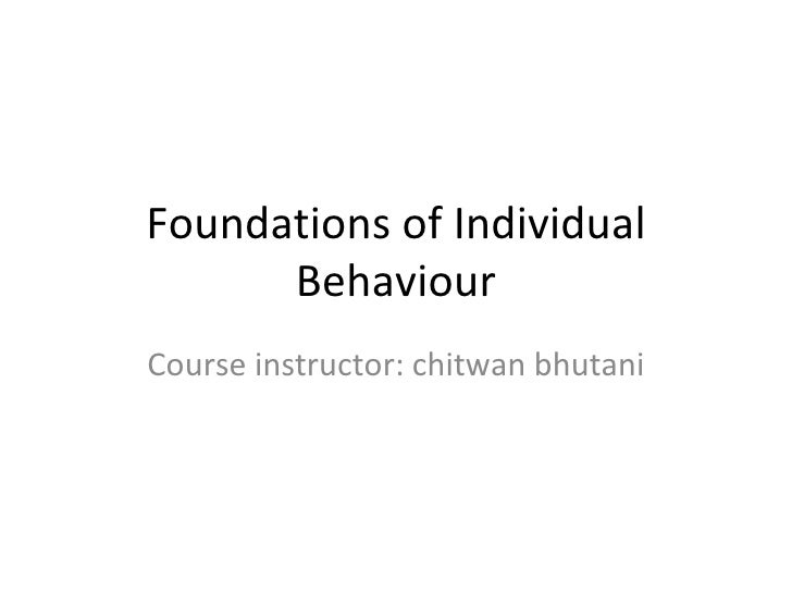 Foundations of Individual Behaviour Course instructor: chitwan bhutani