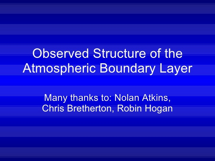 Observed Structure of the Atmospheric Boundary Layer Many thanks to: Nolan Atkins, Chris Bretherton, Robin Hogan
