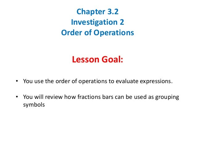 Chapter 3.2Investigation 2Order of OperationsLesson Goal:• You use the order of operations to evaluate expressions.• You w...