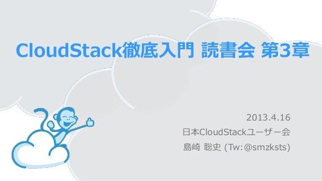 CloudStack徹底入門 読書会 第3章2013.4.16日本CloudStackユーザー会島崎 聡史 (Tw:@smzksts)