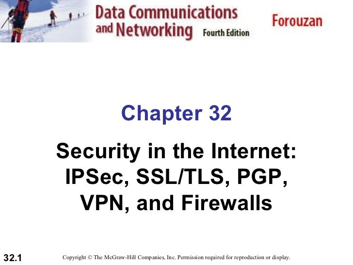 Chapter 32 Security in the Internet: IPSec, SSL/TLS, PGP, VPN, and Firewalls Copyright © The McGraw-Hill Companies, Inc. P...