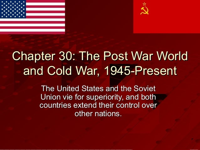 Chapter 30: The Post War WorldChapter 30: The Post War Worldand Cold War, 1945-Presentand Cold War, 1945-PresentThe United...