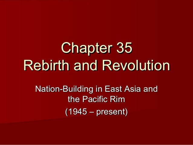 Chapter 35Chapter 35Rebirth and RevolutionRebirth and RevolutionNation-Building in East Asia andNation-Building in East As...