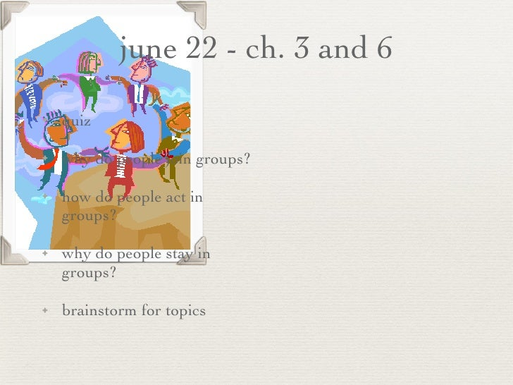 june 22 - ch. 3 and 6 <ul><li>quiz  </li></ul><ul><li>why do people join groups? </li></ul><ul><li>how do people act in gr...