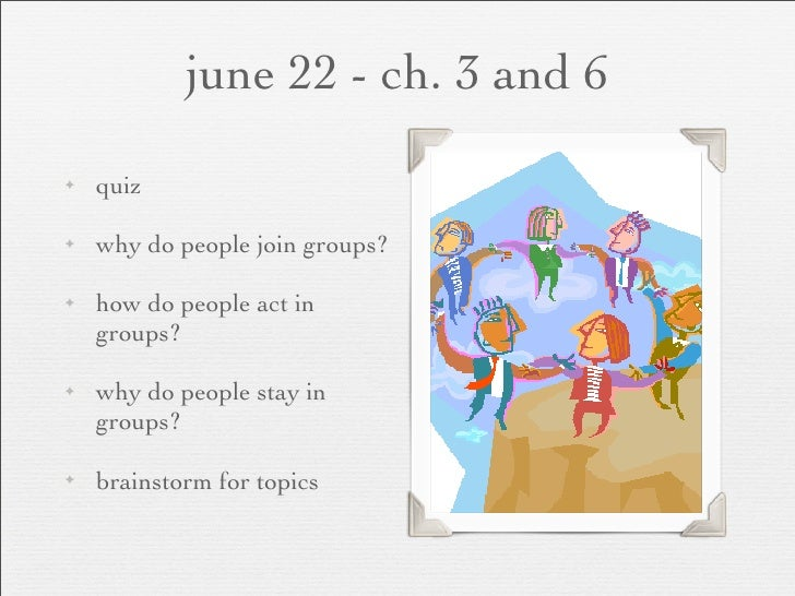 june 22 - ch. 3 and 6 ✦   quiz  ✦   why do people join groups?  ✦   how do people act in     groups?  ✦   why do people st...