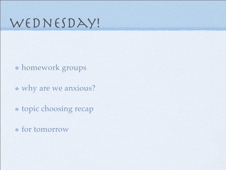 wednesday! homework groups why are we anxious? topic choosing recap for tomorrow