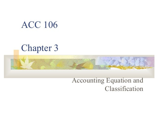 ACC 106Chapter 3            Accounting Equation and                      Classification