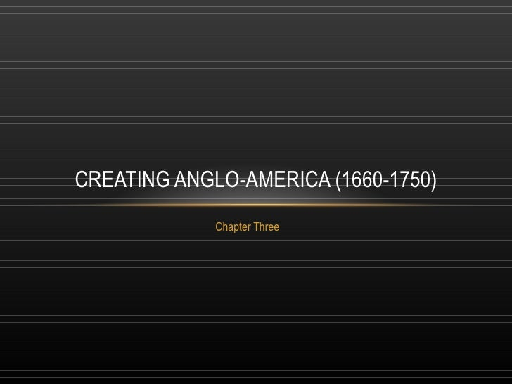 Chapter Three CREATING ANGLO-AMERICA (1660-1750)