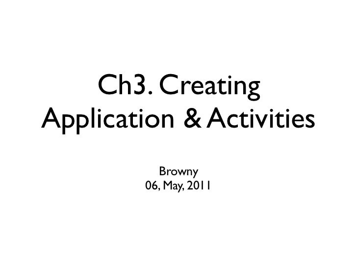 Ch3. CreatingApplication & Activities           Browny         06, May, 2011