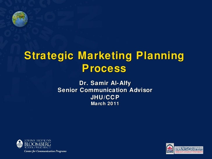 Strategic Marketing Planning Process Dr. Samir Al-Alfy Senior Communication Advisor JHU/CCP March 2011