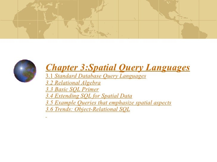 Chapter 3:Spatial Query Languages 3.1  Standard Database Query Languages 3.2 Relational Algebra 3.3 Basic SQL Primer 3.4 E...