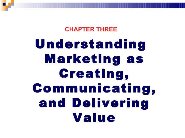 <ul><li>CHAPTER THREE </li></ul><ul><li>Understanding Marketing as Creating, Communicating, and Delivering Value </li></ul>